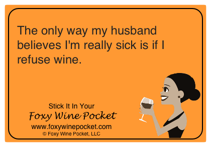The only way my husband believes I'm really sick is if I refuse wine.