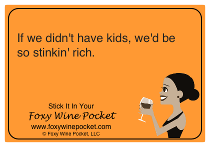 If we didn't have kids, we'd be so stinkin' rich.