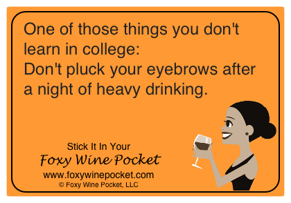 One of those things you don't learn in college: Don't pluck your eyebrows after a night of heavy drinking.