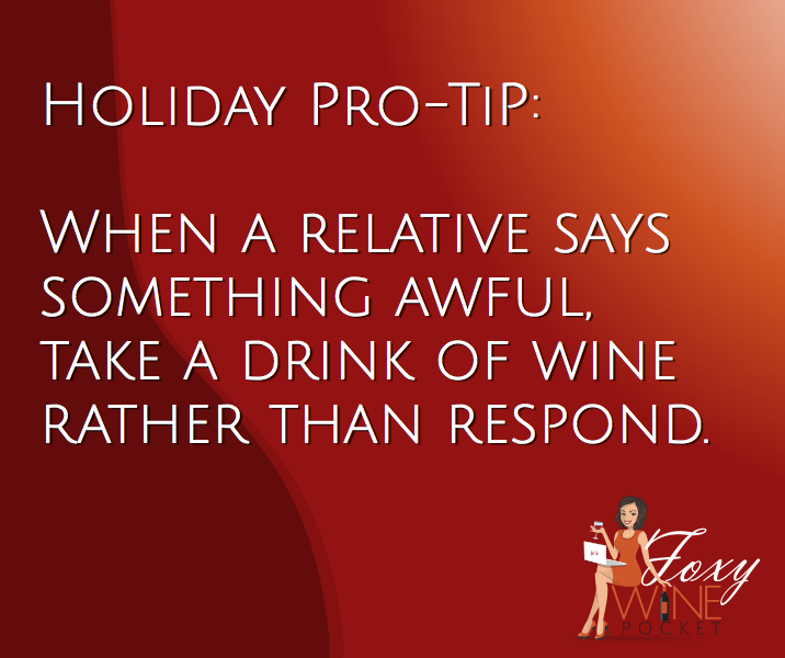 Holiday Pro-Tip: When a relative says something awful, take a drink of wine rather than respond. @foxywinepocket