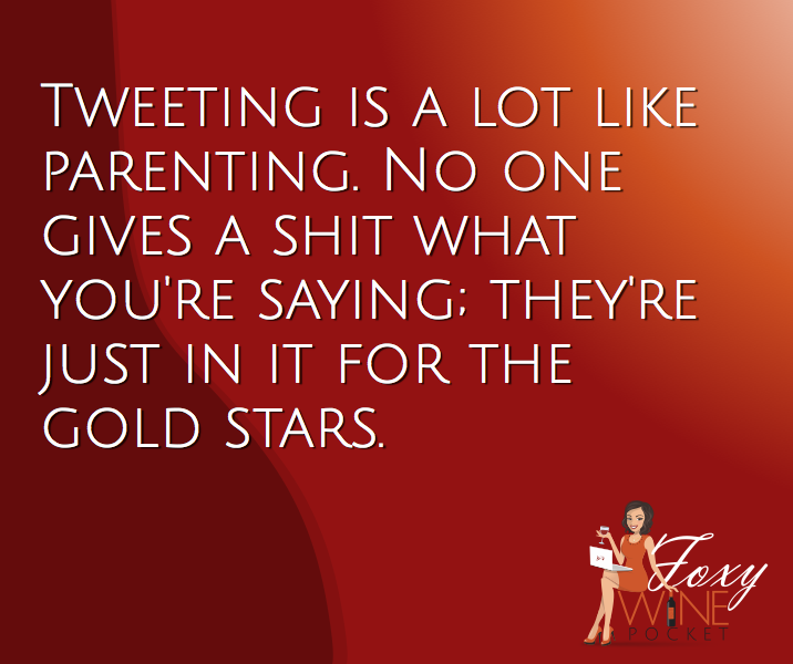 Tweeting is a lot like parenting. No one gives a shit what you're saying; they're just in it for the gold stars. @foxywinepocket #followmeontwitter #isuckattweeting
