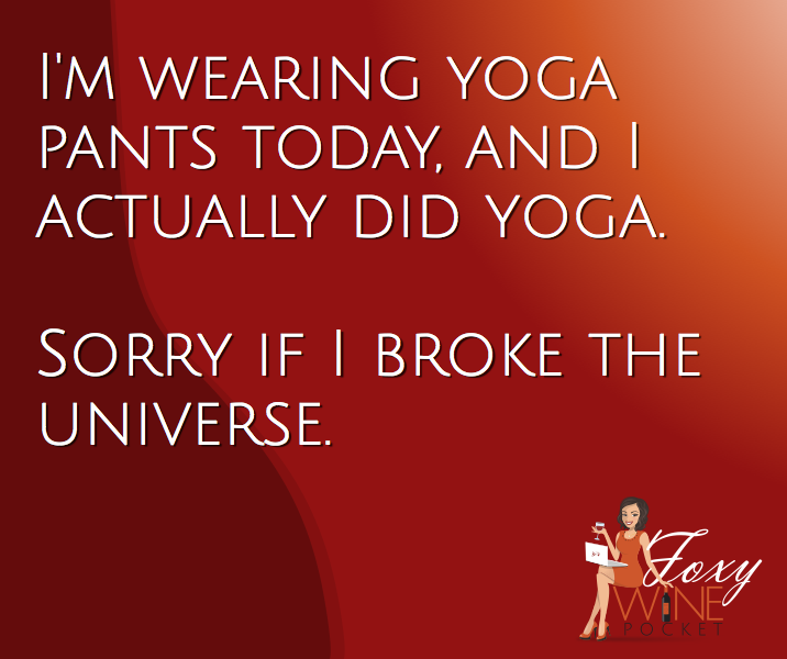 I'm wearing yoga pants today, and I actually did yoga. Sorry if I broke the universe. @foxywinepocket