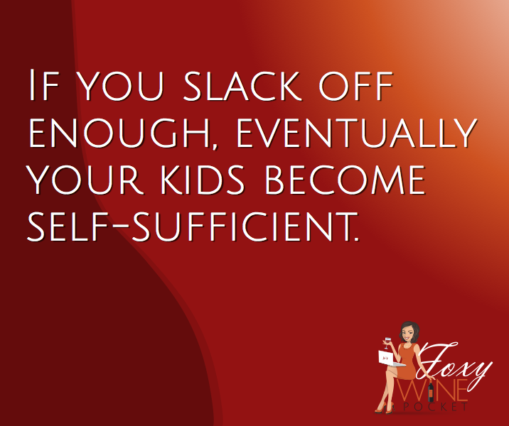 If you slack off enough, eventually your kids become self-sufficient. @foxywinepocket